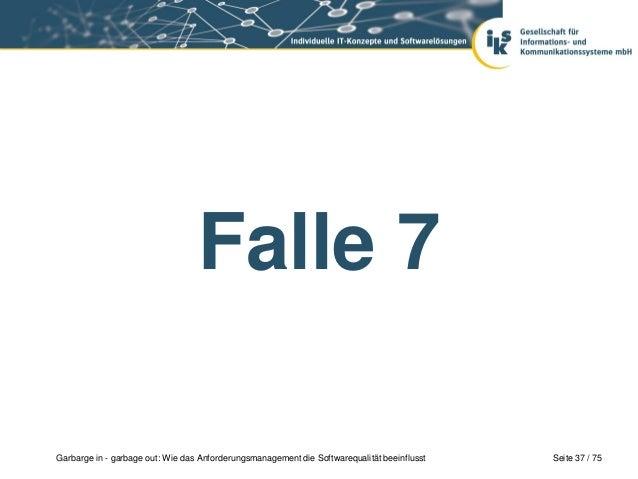 Seite 37 / 75Garbarge in - garbage out: Wie das Anforderungsmanagement die Softwarequalität beeinflusstFalle 7