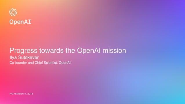 Progress towards the OpenAI mission Ilya Sutskever Co-founder and Chief Scientist, OpenAI NOVEMBER 9, 2018