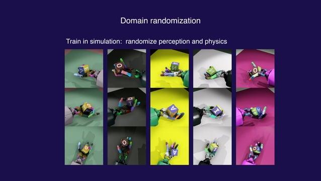 Domain randomization Train in simulation: randomize perception and physics