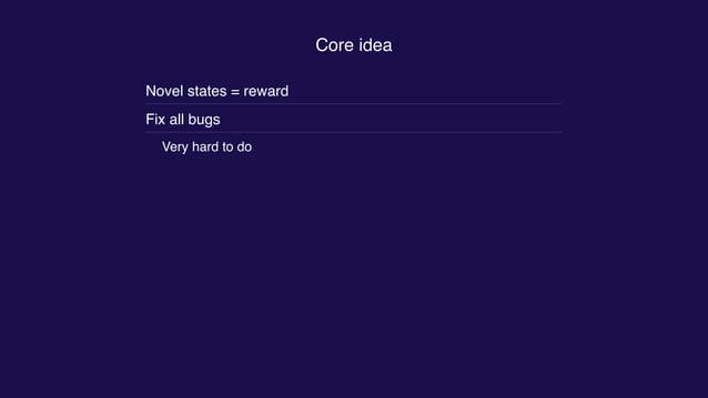 Core idea Novel states = reward Fix all bugs Very hard to do