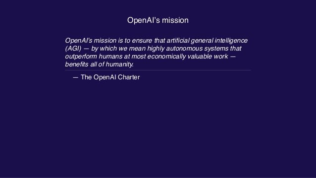 OpenAI's mission OpenAI's mission is to ensure that artificial general intelligence (AGI) — by which we mean highly autonom...