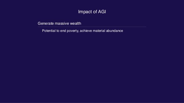 Impact of AGI Generate massive wealth Potential to end poverty, achieve material abundance Generate science and technology...