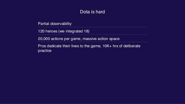 Dota is hard Partial observability 120 heroes (we integrated 18) 20,000 actions per game, massive action space Pros dedica...