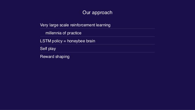 Our approach Very large scale reinforcement learning millennia of practice LSTM policy = honeybee brain Self play Reward s...