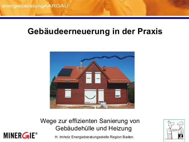 H. Imholz Energieberatungsstelle Region Baden Gebäudeerneuerung in der Praxis Wege zur effizienten Sanierung von Gebäudehü...