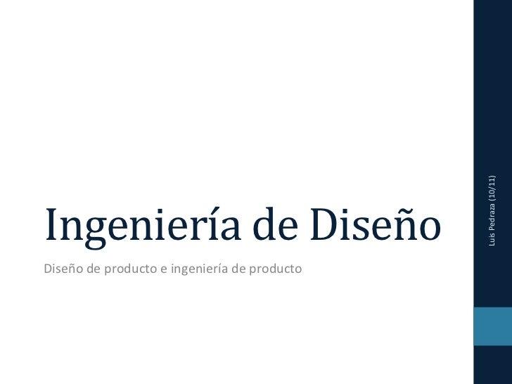 Luis Pedraza (10/11) Ingeniería de Diseño Diseño de producto e ingeniería de producto