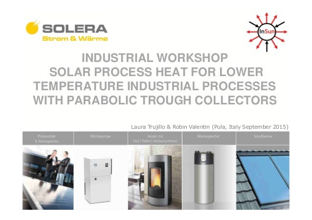 INDUSTRIAL WORKSHOP SOLAR PROCESS HEAT FOR LOWER TEMPERATURE INDUSTRIAL PROCESSES WITH PARABOLIC TROUGH COLLECTORS Thema L...