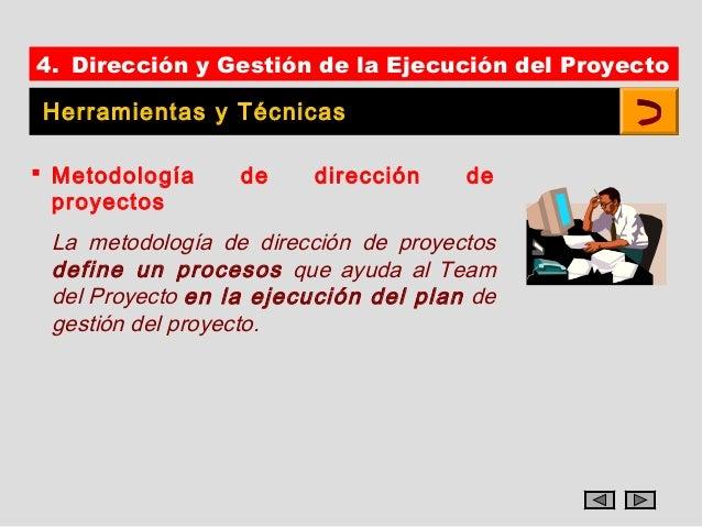 4. Dirección y Gestión de la Ejecución del ProyectoHerramientas y Técnicas Metodología     de    dirección     de  proyec...