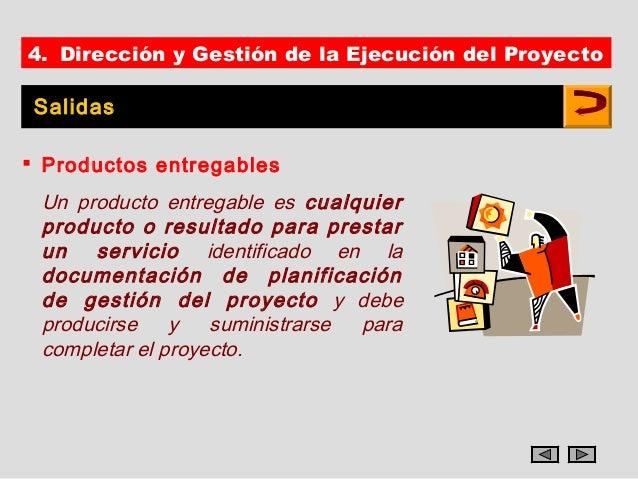 4. Dirección y Gestión de la Ejecución del Proyecto Salidas Productos entregables Un producto entregable es cualquier pro...