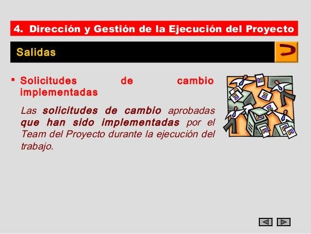 4. Dirección y Gestión de la Ejecución del ProyectoSalidas Solicitudes         de          cambio  implementadas Las soli...