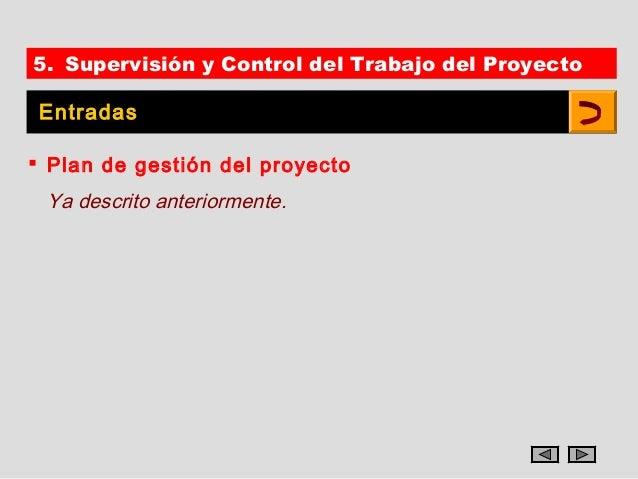 5. Supervisión y Control del Trabajo del Proyecto Entradas Plan de gestión del proyecto Ya descrito anteriormente.