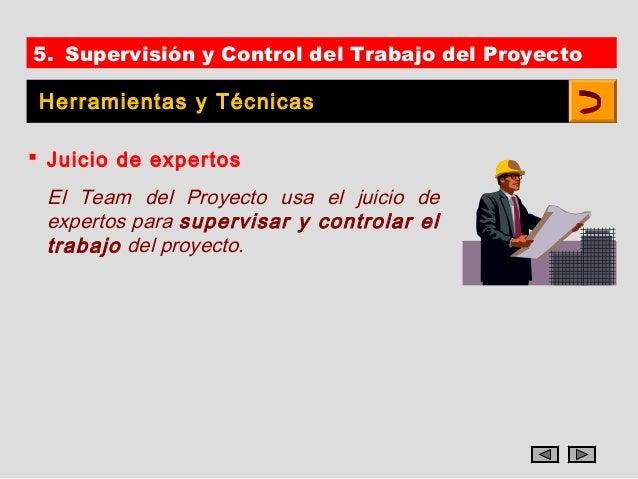 5. Supervisión y Control del Trabajo del Proyecto Herramientas y Técnicas Juicio de expertos El Team del Proyecto usa el ...