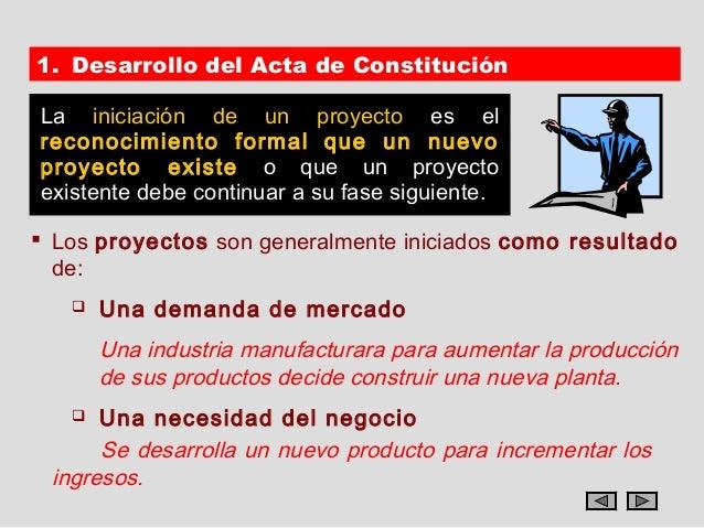 1. Desarrollo del Acta de ConstituciónLa iniciación de un proyecto es elreconocimiento formal que un nuevoproyecto existe ...