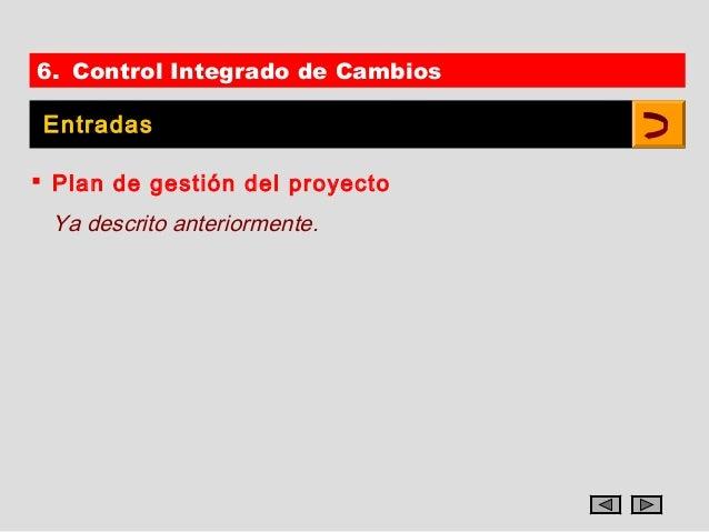 6. Control Integrado de Cambios Entradas Plan de gestión del proyecto Ya descrito anteriormente.