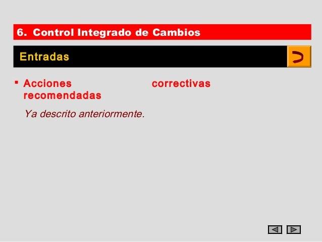 6. Control Integrado de CambiosEntradas Acciones                    correctivas  recomendadas Ya descrito anteriormente.