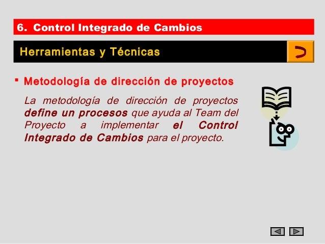 6. Control Integrado de Cambios Herramientas y Técnicas Metodología de dirección de proyectos La metodología de dirección...
