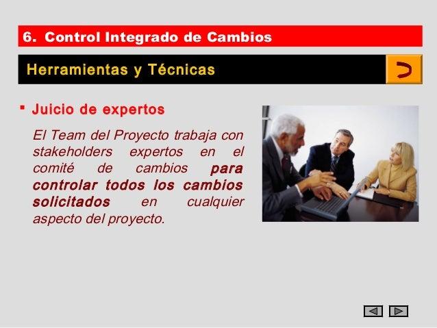 6. Control Integrado de Cambios Herramientas y Técnicas Juicio de expertos El Team del Proyecto trabaja con stakeholders ...