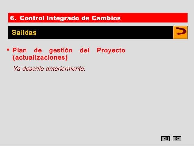 6. Control Integrado de Cambios Salidas Plan de gestión        del   Proyecto  (actualizaciones) Ya descrito anteriormente.