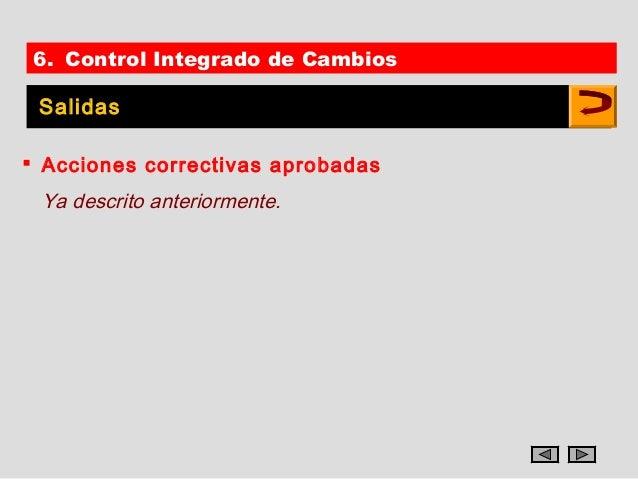 6. Control Integrado de Cambios Salidas Acciones correctivas aprobadas Ya descrito anteriormente.