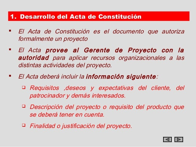 1. Desarrollo del Acta de Constitución   El Acta de Constitución es el documento que autoriza    formalmente un proyecto...