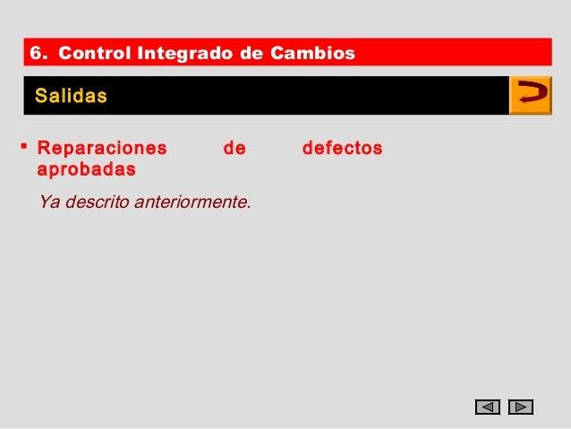 6. Control Integrado de Cambios Salidas Reparaciones         de     defectos  aprobadas Ya descrito anteriormente.