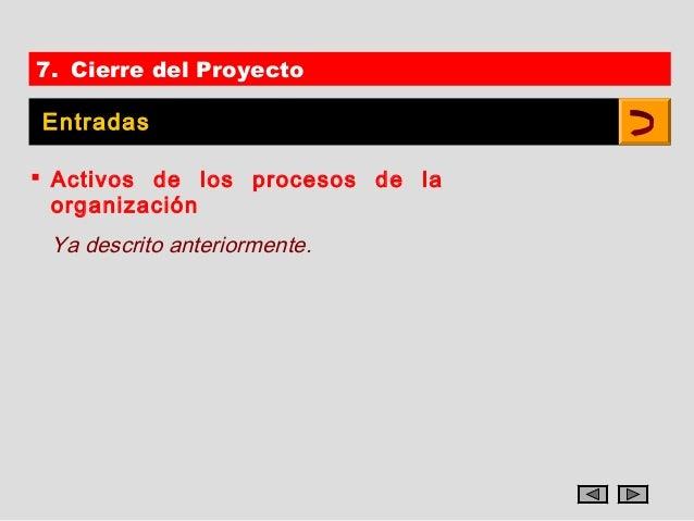 7. Cierre del ProyectoEntradas Activos de los procesos de la  organización Ya descrito anteriormente.