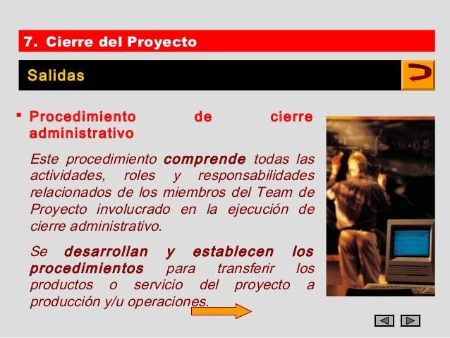 7. Cierre del Proyecto Salidas Procedimiento         de        cierre  administrativo Este procedimiento comprende todas ...