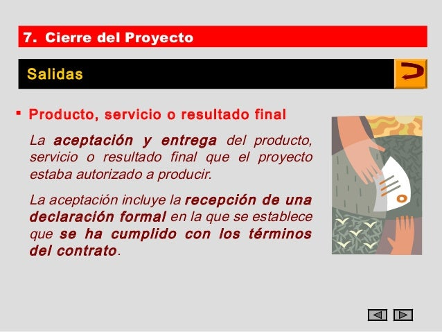 7. Cierre del Proyecto Salidas Producto, servicio o resultado final La aceptación y entrega del producto, servicio o resu...