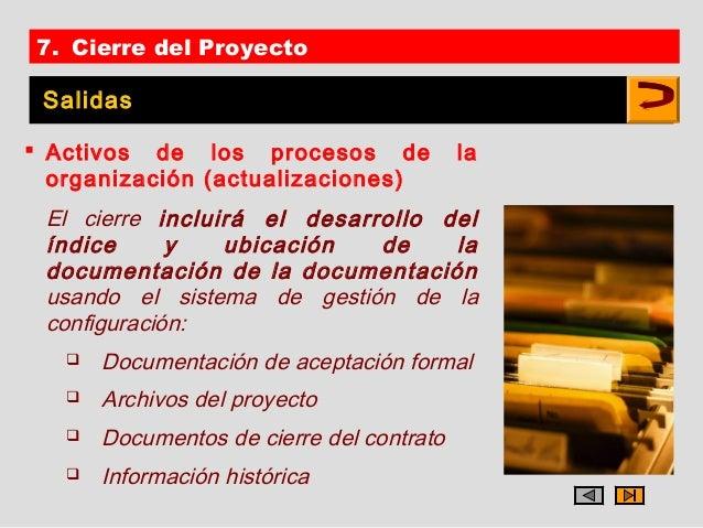 7. Cierre del Proyecto Salidas Activos de los procesos de               la  organización (actualizaciones) El cierre incl...