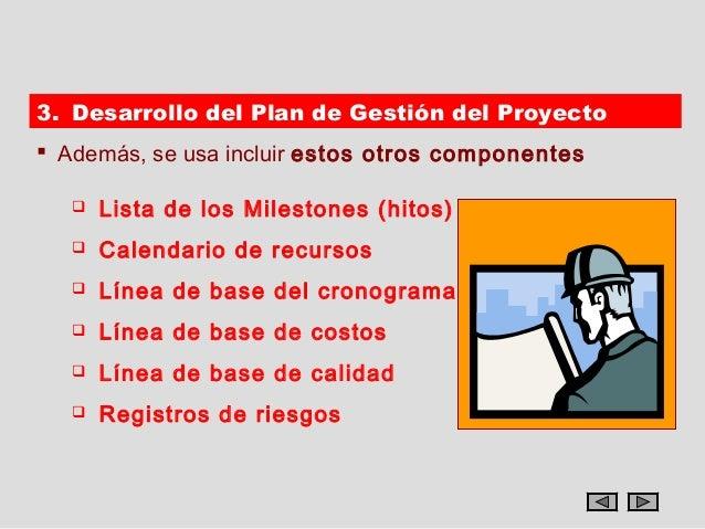 3. Desarrollo del Plan de Gestión del Proyecto Además, se usa incluir estos otros componentes      Lista de los Mileston...