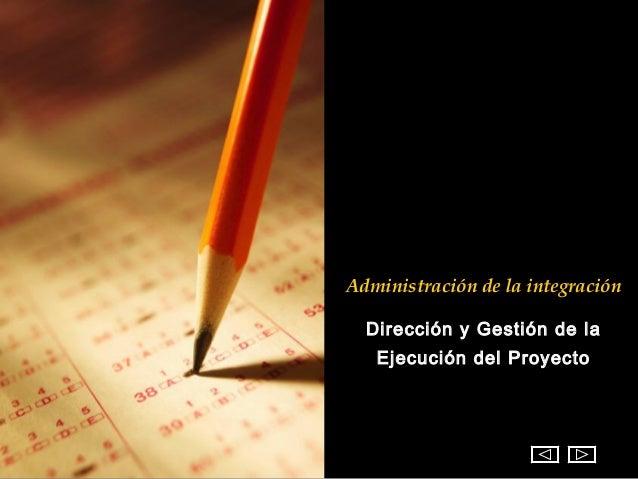 Administración de la integración  Dirección y Gestión de la   Ejecución del Proyecto