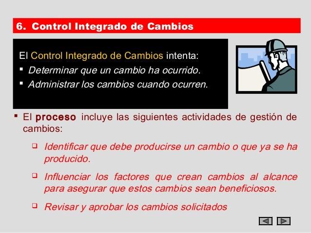 6. Control Integrado de Cambios El Control Integrado de Cambios intenta:  Determinar que un cambio ha ocurrido.  Adminis...