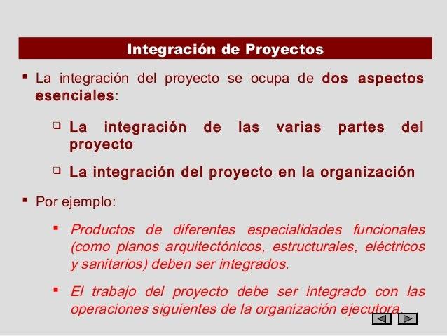 Integración de Proyectos La integración del proyecto se ocupa de dos aspectos  esenciales:       La integración     de  ...