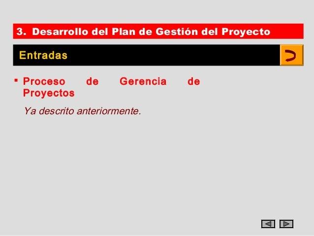 3. Desarrollo del Plan de Gestión del Proyecto Entradas Proceso     de      Gerencia   de  Proyectos Ya descrito anterior...