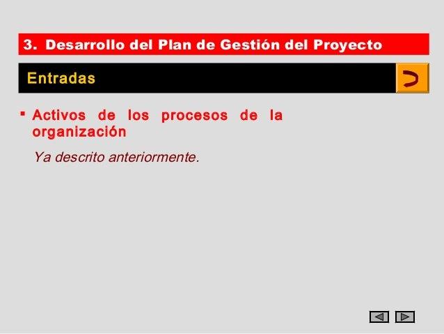 3. Desarrollo del Plan de Gestión del ProyectoEntradas Activos de los procesos de la  organización Ya descrito anteriorme...
