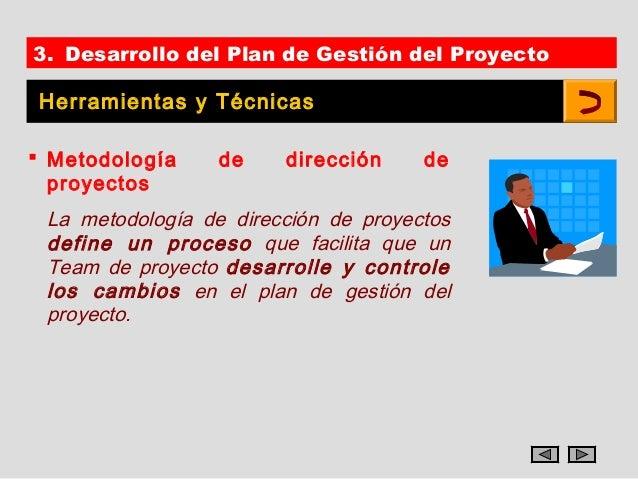 3. Desarrollo del Plan de Gestión del ProyectoHerramientas y Técnicas Metodología     de    dirección     de  proyectos L...