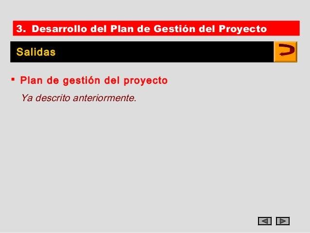 3. Desarrollo del Plan de Gestión del Proyecto Salidas Plan de gestión del proyecto Ya descrito anteriormente.
