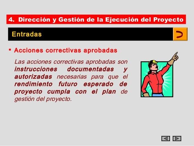 4. Dirección y Gestión de la Ejecución del Proyecto Entradas Acciones correctivas aprobadas Las acciones correctivas apro...