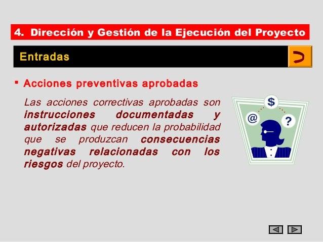 4. Dirección y Gestión de la Ejecución del Proyecto Entradas Acciones preventivas aprobadas Las acciones correctivas apro...