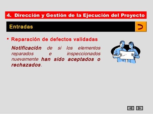 4. Dirección y Gestión de la Ejecución del Proyecto Entradas Reparación de defectos validadas Notificación de si los elem...