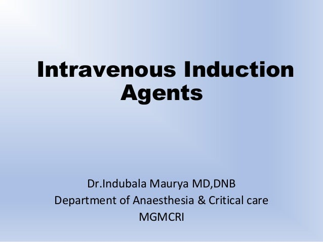 Intravenous Induction Agents Dr.Indubala Maurya MD,DNB Department of Anaesthesia & Critical care MGMCRI