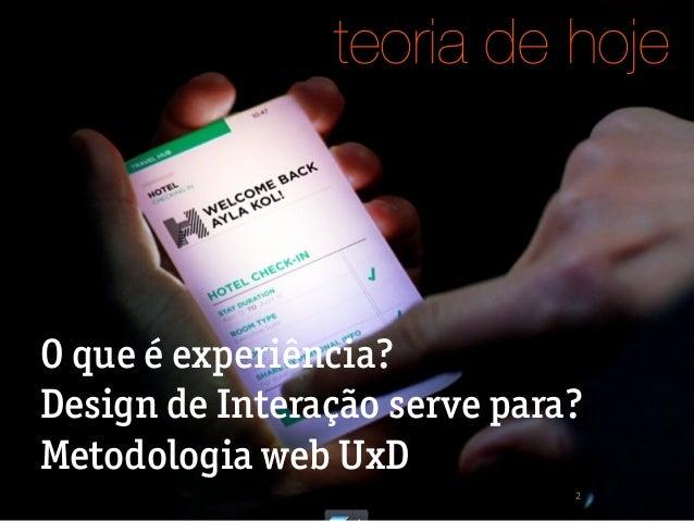 2 O que é experiência? Design de Interação serve para? Metodologia web UxD teoria de hoje