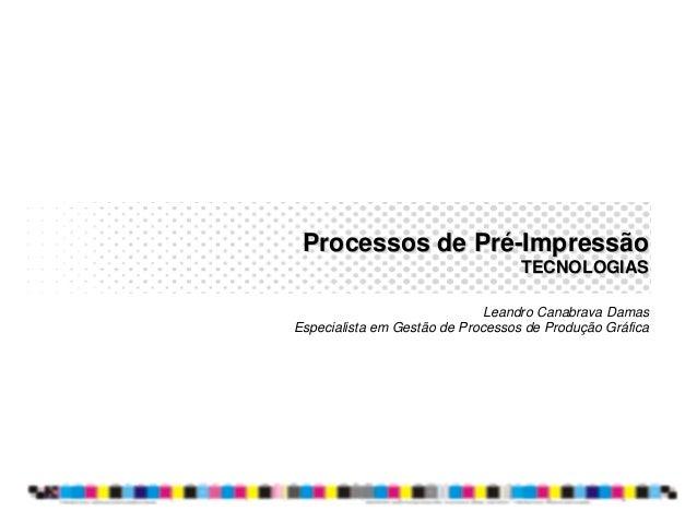 Processos de PréProcessos de Pré--ImpressãoImpressão TECNOLOGIASTECNOLOGIAS Leandro Canabrava Damas Especialista em Gestão...