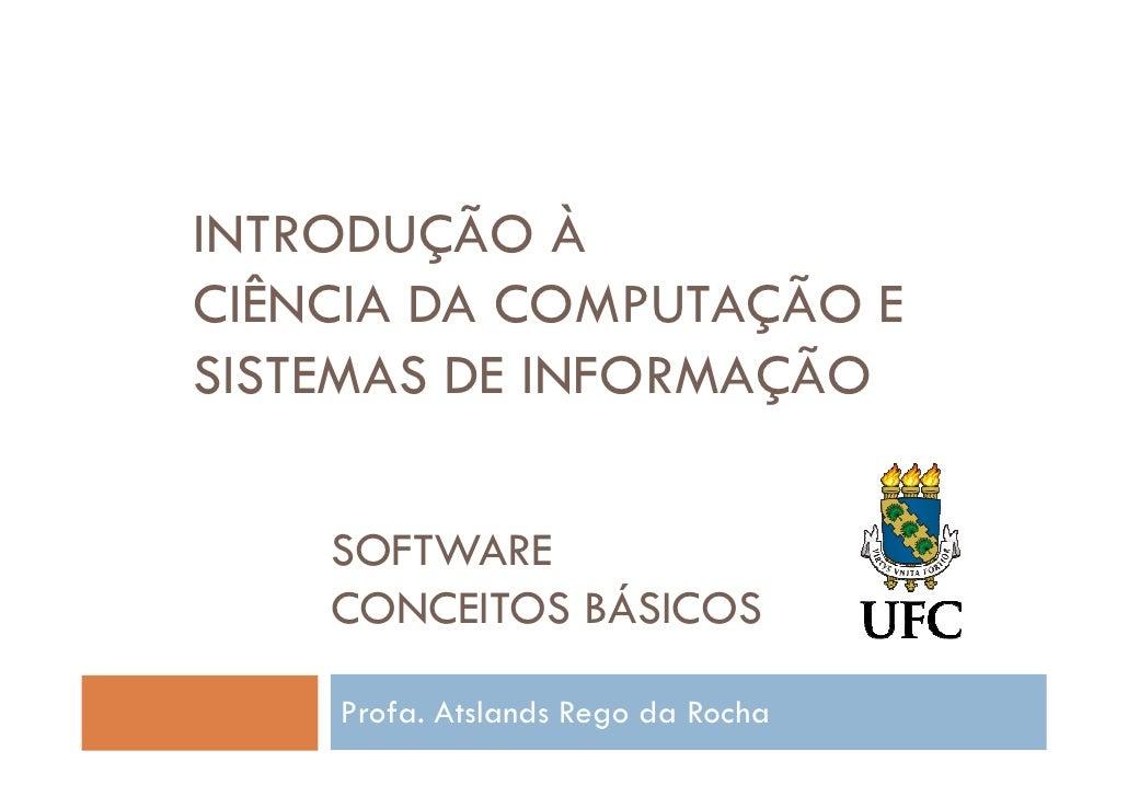 INTRODUÇÃO ÀCIÊNCIA DA COMPUTAÇÃO ESISTEMAS DE INFORMAÇÃO    SOFTWARE    CONCEITOS BÁSICOS    Profa. Atslands Rego da Rocha