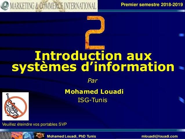 Mohamed Louadi, PhD Tunis mlouadi@louadi.com 1 Veuillez éteindre vos portables SVP Introduction aux systèmes d'information...