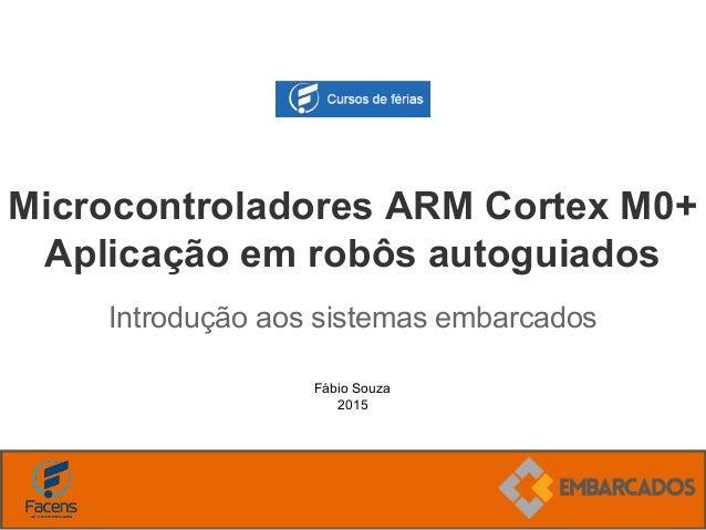 Fábio Souza 2015 Microcontroladores ARM Cortex M0+ Aplicação em robôs autoguiados Introdução aos sistemas embarcados