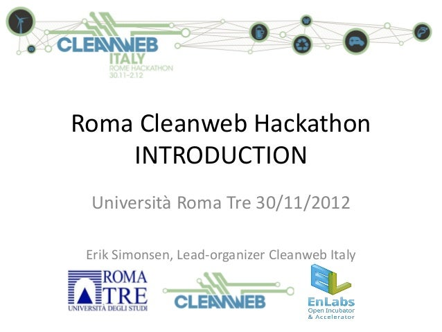 Roma Cleanweb Hackathon    INTRODUCTION Università Roma Tre 30/11/2012 Erik Simonsen, Lead-organizer Cleanweb Italy