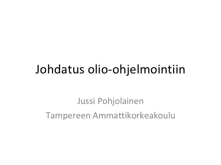 Johdatus olio-ohjelmointiin Jussi Pohjolainen Tampereen Ammattikorkeakoulu