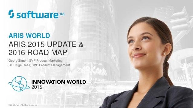 ARIS WORLD ARIS 2015 UPDATE & 2016 ROAD MAP Georg Simon, SVP Product Marketing Dr. Helge Hess, SVP Product Management © 20...