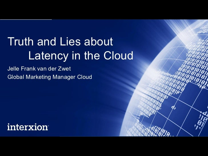 Truth and Lies about    Latency in the CloudJelle Frank van der ZwetGlobal Marketing Manager Cloud